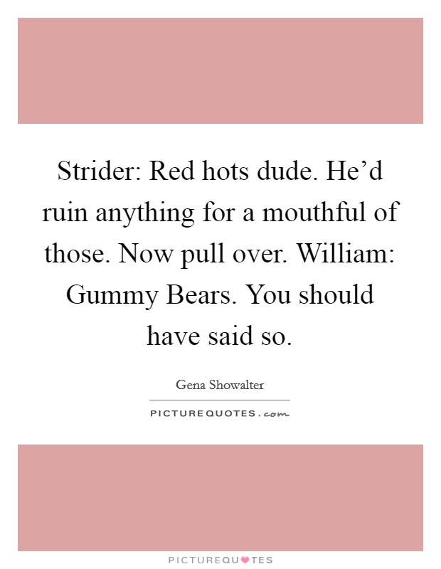 Strider: Red hots dude. He'd ruin anything for a mouthful of those. Now pull over. William: Gummy Bears. You should have said so Picture Quote #1