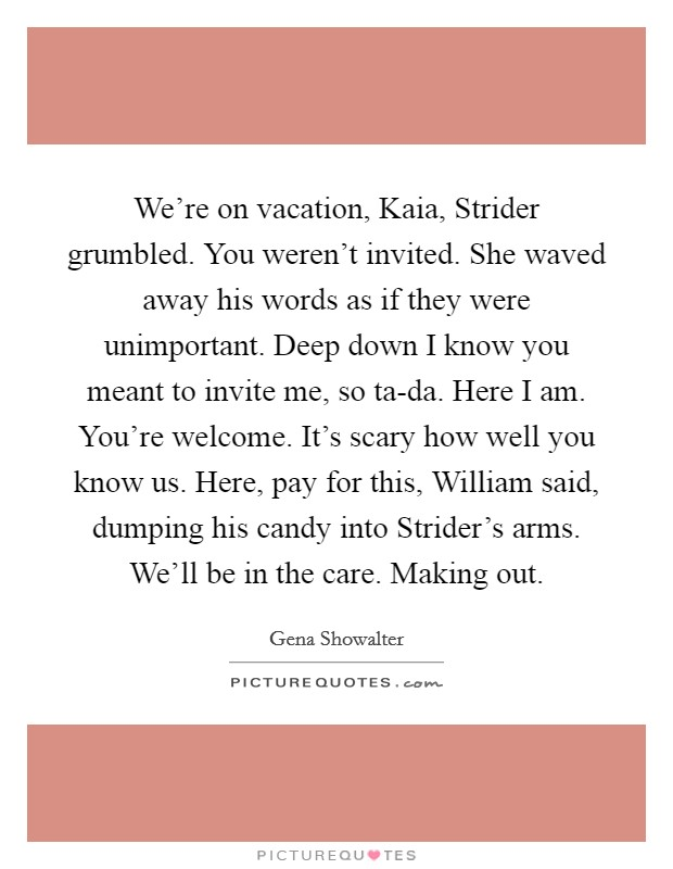 We're on vacation, Kaia, Strider grumbled. You weren't invited. She waved away his words as if they were unimportant. Deep down I know you meant to invite me, so ta-da. Here I am. You're welcome. It's scary how well you know us. Here, pay for this, William said, dumping his candy into Strider's arms. We'll be in the care. Making out Picture Quote #1
