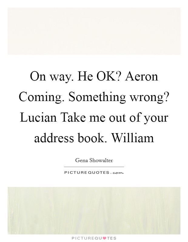 On way. He OK? Aeron Coming. Something wrong? Lucian Take me out of your address book. William Picture Quote #1