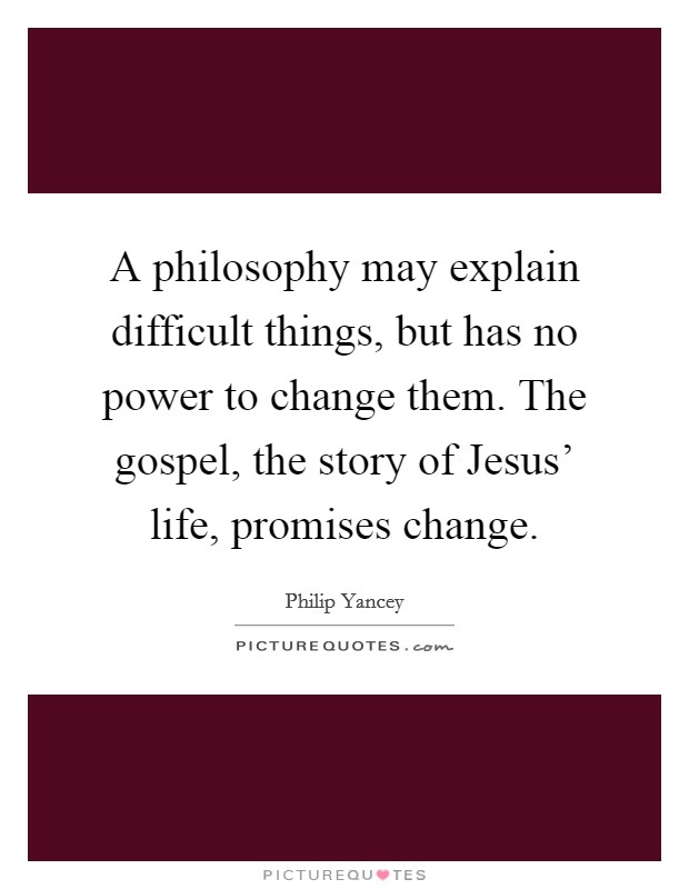 A philosophy may explain difficult things, but has no power to change them. The gospel, the story of Jesus' life, promises change Picture Quote #1