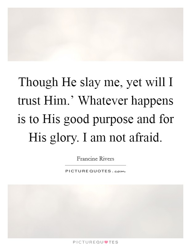 Though He slay me, yet will I trust Him.' Whatever happens is to His good purpose and for His glory. I am not afraid Picture Quote #1