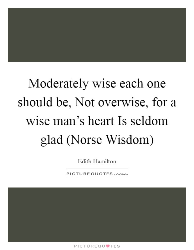 Moderately wise each one should be, Not overwise, for a wise man's heart Is seldom glad (Norse Wisdom) Picture Quote #1
