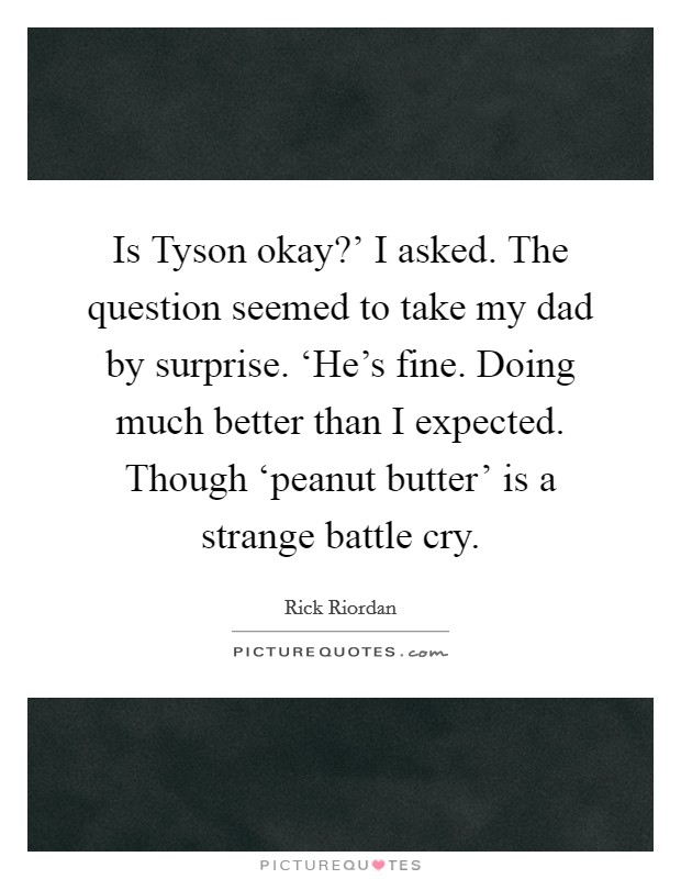 Is Tyson okay?' I asked. The question seemed to take my dad by surprise. 'He's fine. Doing much better than I expected. Though 'peanut butter' is a strange battle cry Picture Quote #1