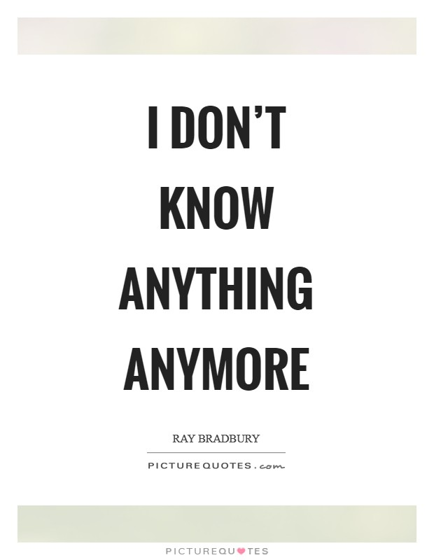 I don't know anything anymore Picture Quote #1