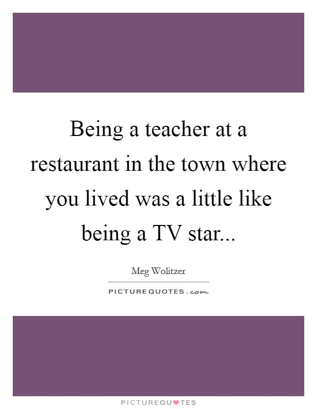 Being a teacher at a restaurant in the town where you lived was a little like being a TV star Picture Quote #1