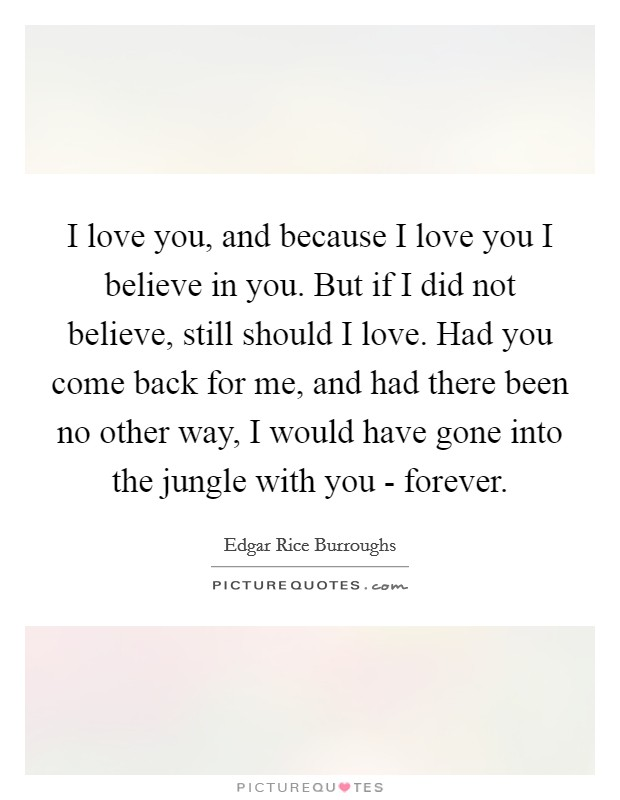 I love you, and because I love you I believe in you. But if I did not believe, still should I love. Had you come back for me, and had there been no other way, I would have gone into the jungle with you - forever Picture Quote #1
