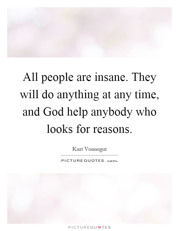 All people are insane. They will do anything at any time, and God help anybody who looks for reasons Picture Quote #1