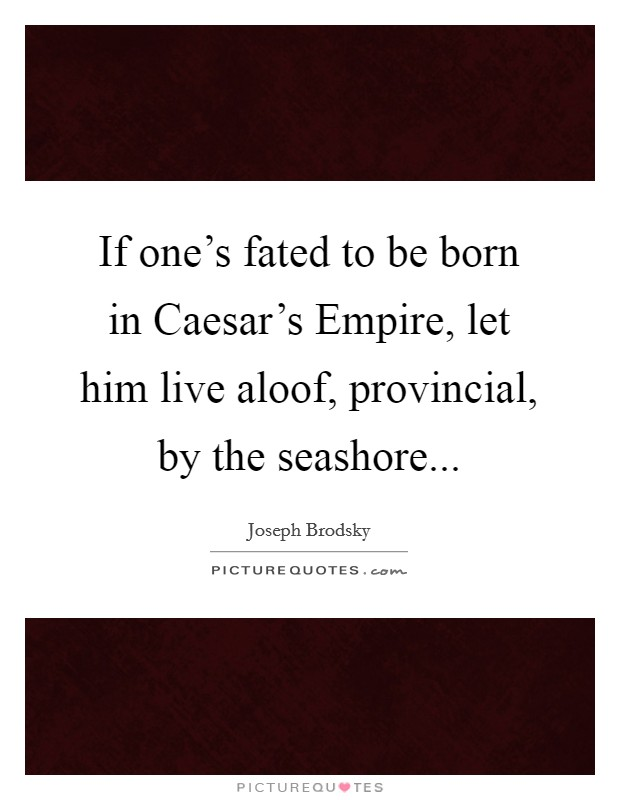 If one's fated to be born in Caesar's Empire, let him live aloof, provincial, by the seashore Picture Quote #1