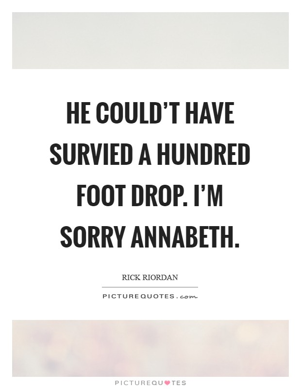 He could't have survied a hundred foot drop. I'm sorry Annabeth Picture Quote #1