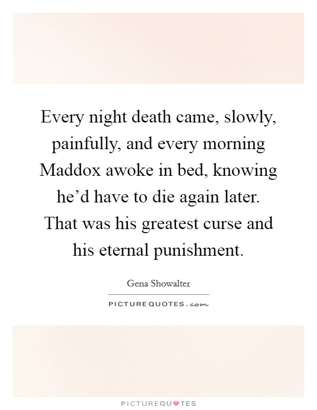 Every night death came, slowly, painfully, and every morning Maddox awoke in bed, knowing he'd have to die again later. That was his greatest curse and his eternal punishment Picture Quote #1