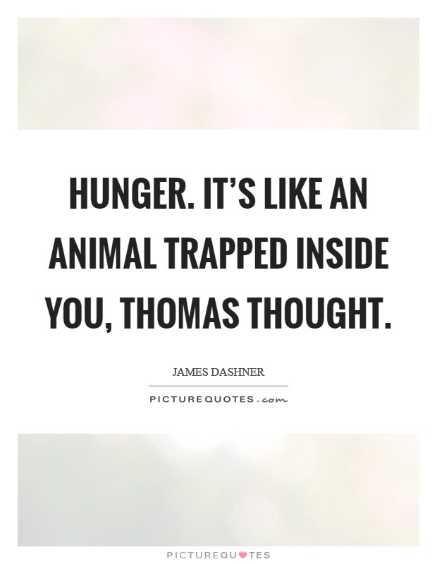 Hunger. It's like an animal trapped inside you, Thomas thought Picture Quote #1