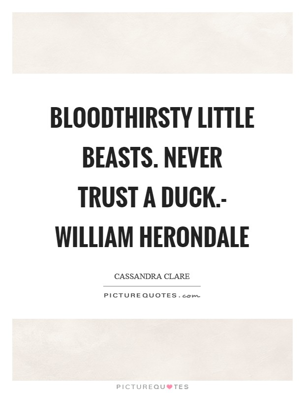 Bloodthirsty little beasts. Never trust a duck.- William Herondale Picture Quote #1