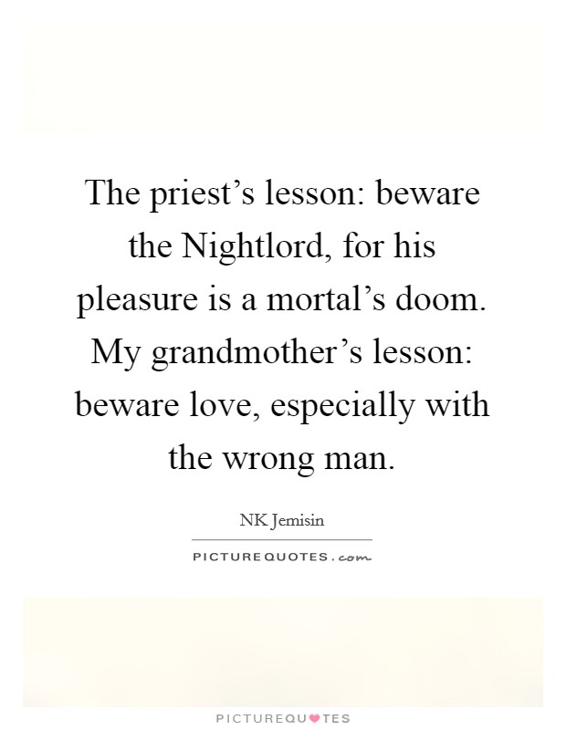 The priest's lesson: beware the Nightlord, for his pleasure is a mortal's doom. My grandmother's lesson: beware love, especially with the wrong man Picture Quote #1