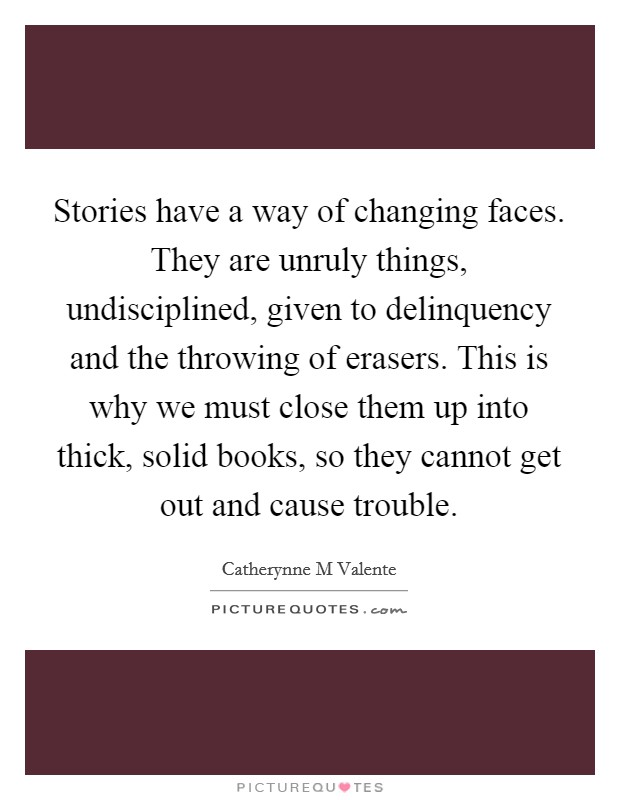 Stories have a way of changing faces. They are unruly things, undisciplined, given to delinquency and the throwing of erasers. This is why we must close them up into thick, solid books, so they cannot get out and cause trouble Picture Quote #1