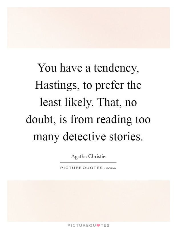 You have a tendency, Hastings, to prefer the least likely. That, no doubt, is from reading too many detective stories Picture Quote #1