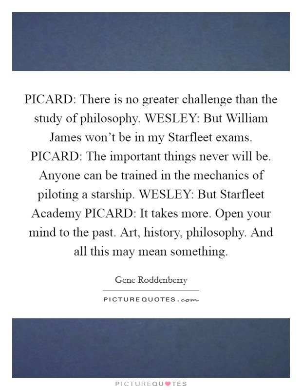 PICARD: There is no greater challenge than the study of philosophy. WESLEY: But William James won't be in my Starfleet exams. PICARD: The important things never will be. Anyone can be trained in the mechanics of piloting a starship. WESLEY: But Starfleet Academy PICARD: It takes more. Open your mind to the past. Art, history, philosophy. And all this may mean something Picture Quote #1