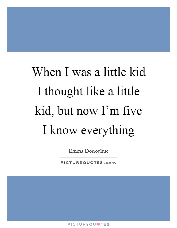 When I was a little kid I thought like a little kid, but now I'm five I know everything Picture Quote #1