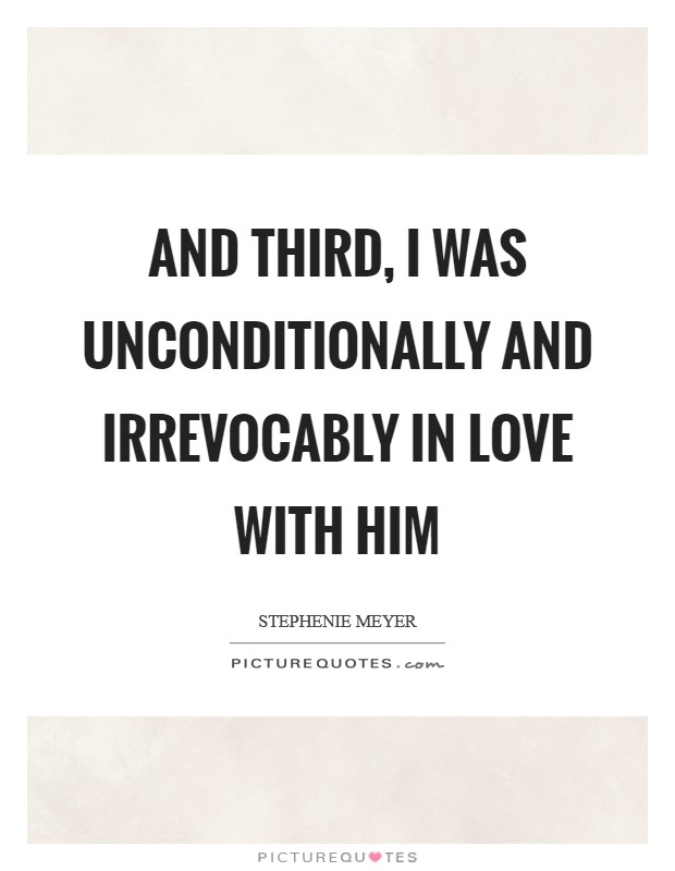 And third, I was unconditionally and irrevocably in love with him Picture Quote #1