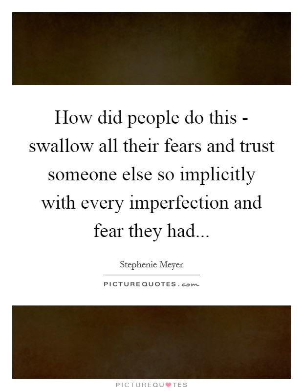 How did people do this - swallow all their fears and trust someone else so implicitly with every imperfection and fear they had Picture Quote #1