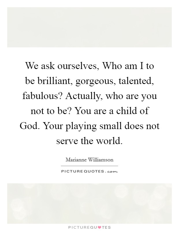 We ask ourselves, Who am I to be brilliant, gorgeous, talented, fabulous? Actually, who are you not to be? You are a child of God. Your playing small does not serve the world Picture Quote #1