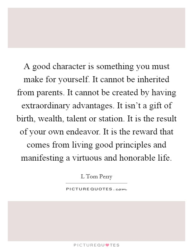 A good character is something you must make for yourself. It cannot be inherited from parents. It cannot be created by having extraordinary advantages. It isn't a gift of birth, wealth, talent or station. It is the result of your own endeavor. It is the reward that comes from living good principles and manifesting a virtuous and honorable life Picture Quote #1