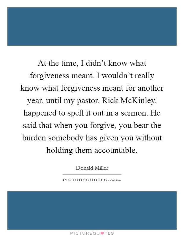At the time, I didn't know what forgiveness meant. I wouldn't really know what forgiveness meant for another year, until my pastor, Rick McKinley, happened to spell it out in a sermon. He said that when you forgive, you bear the burden somebody has given you without holding them accountable Picture Quote #1
