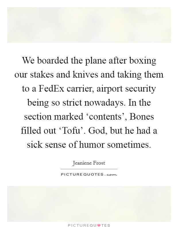 We boarded the plane after boxing our stakes and knives and taking them to a FedEx carrier, airport security being so strict nowadays. In the section marked 'contents', Bones filled out 'Tofu'. God, but he had a sick sense of humor sometimes Picture Quote #1