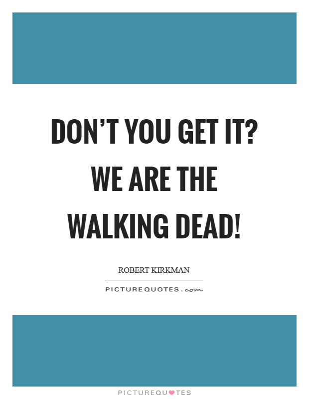 Don't you get it? We are The Walking Dead! Picture Quote #1