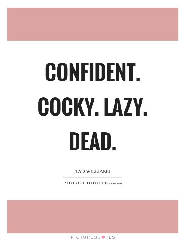Confident. Cocky. Lazy. Dead Picture Quote #1