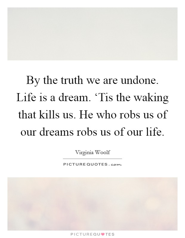 By the truth we are undone. Life is a dream. 'Tis the waking that kills us. He who robs us of our dreams robs us of our life Picture Quote #1