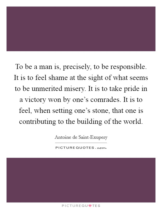 To be a man is, precisely, to be responsible. It is to feel shame at the sight of what seems to be unmerited misery. It is to take pride in a victory won by one's comrades. It is to feel, when setting one's stone, that one is contributing to the building of the world Picture Quote #1