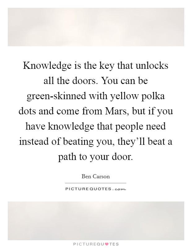 Knowledge is the key that unlocks all the doors. You can be green-skinned with yellow polka dots and come from Mars, but if you have knowledge that people need instead of beating you, they'll beat a path to your door Picture Quote #1