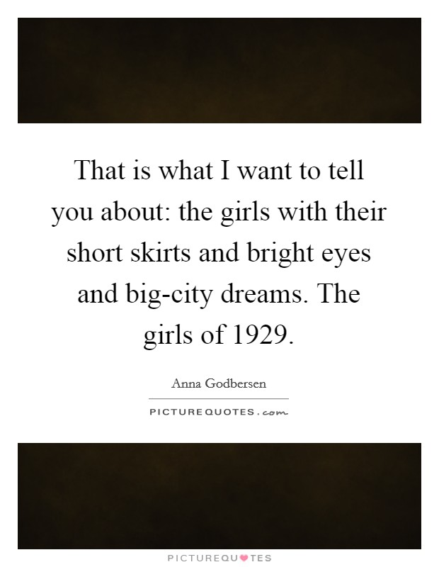That is what I want to tell you about: the girls with their short skirts and bright eyes and big-city dreams. The girls of 1929 Picture Quote #1