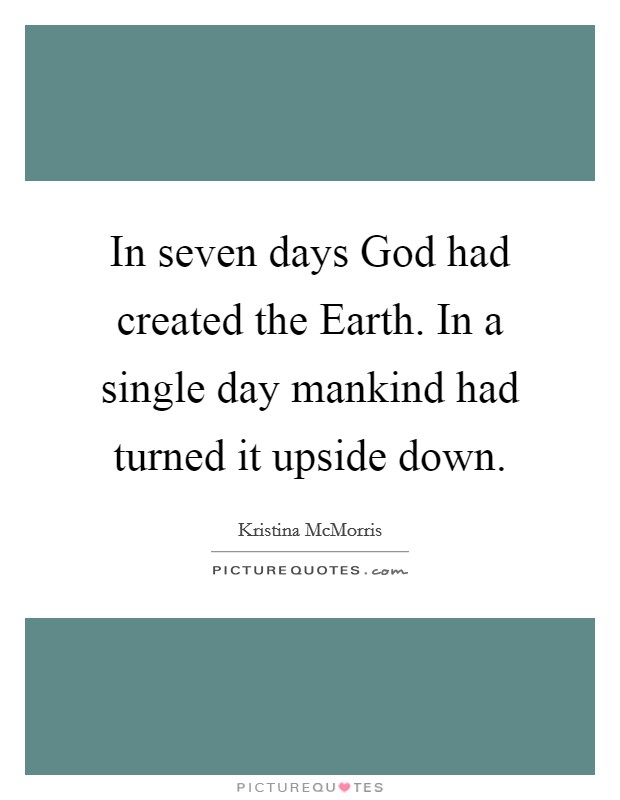 In seven days God had created the Earth. In a single day mankind had turned it upside down Picture Quote #1
