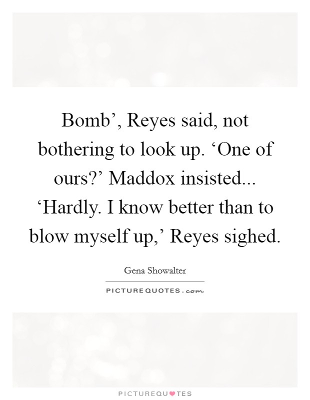 Bomb', Reyes said, not bothering to look up. 'One of ours?' Maddox insisted... 'Hardly. I know better than to blow myself up,' Reyes sighed Picture Quote #1