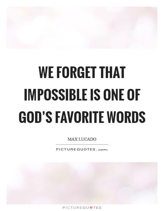 We forget that IMPOSSIBLE is one of God's favorite words Picture Quote #1