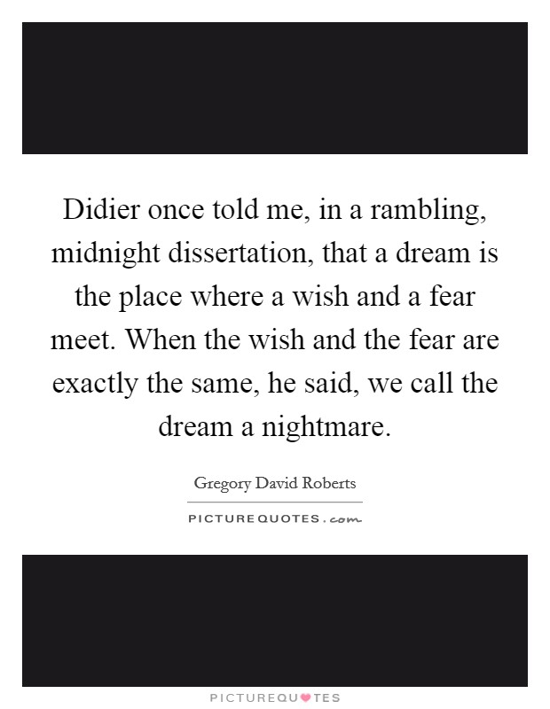 Didier once told me, in a rambling, midnight dissertation, that a dream is the place where a wish and a fear meet. When the wish and the fear are exactly the same, he said, we call the dream a nightmare Picture Quote #1