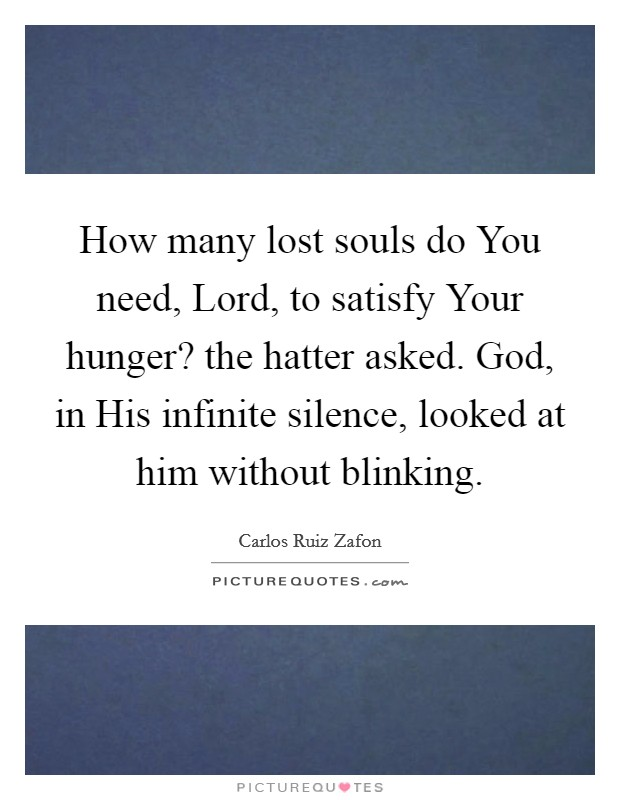 How many lost souls do You need, Lord, to satisfy Your hunger? the hatter asked. God, in His infinite silence, looked at him without blinking Picture Quote #1