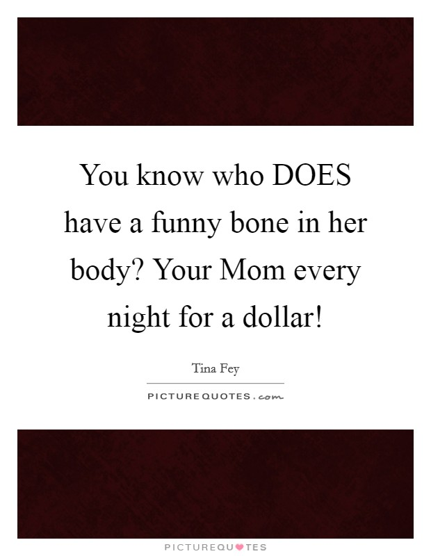 You know who DOES have a funny bone in her body? Your Mom every night for a dollar! Picture Quote #1