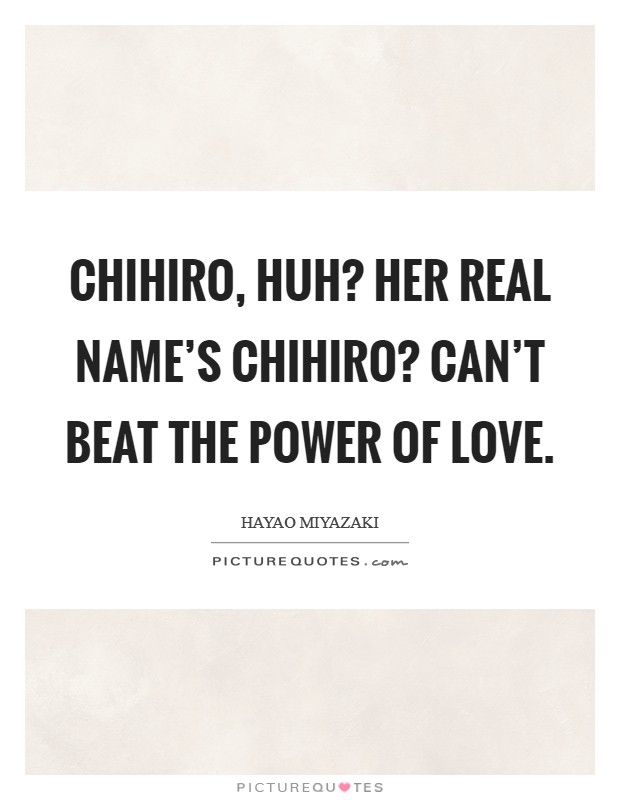 Chihiro, huh? Her real name's Chihiro? Can't beat the power of love Picture Quote #1