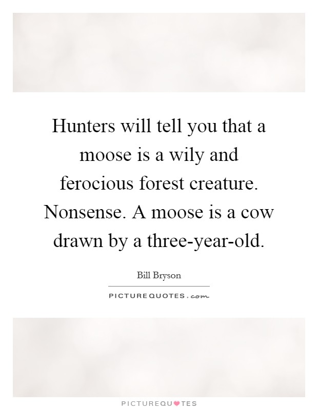 Hunters will tell you that a moose is a wily and ferocious forest creature. Nonsense. A moose is a cow drawn by a three-year-old Picture Quote #1