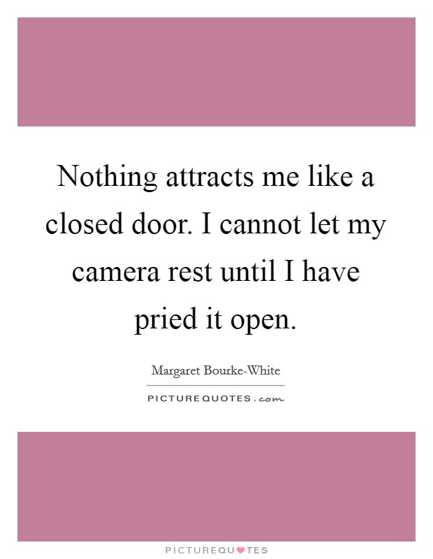 Nothing attracts me like a closed door. I cannot let my camera rest until I have pried it open Picture Quote #1
