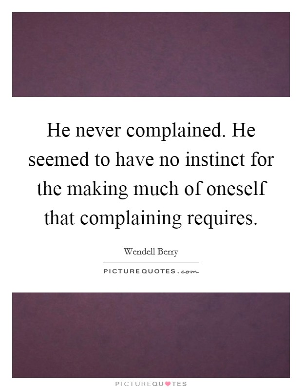 He never complained. He seemed to have no instinct for the making much of oneself that complaining requires Picture Quote #1