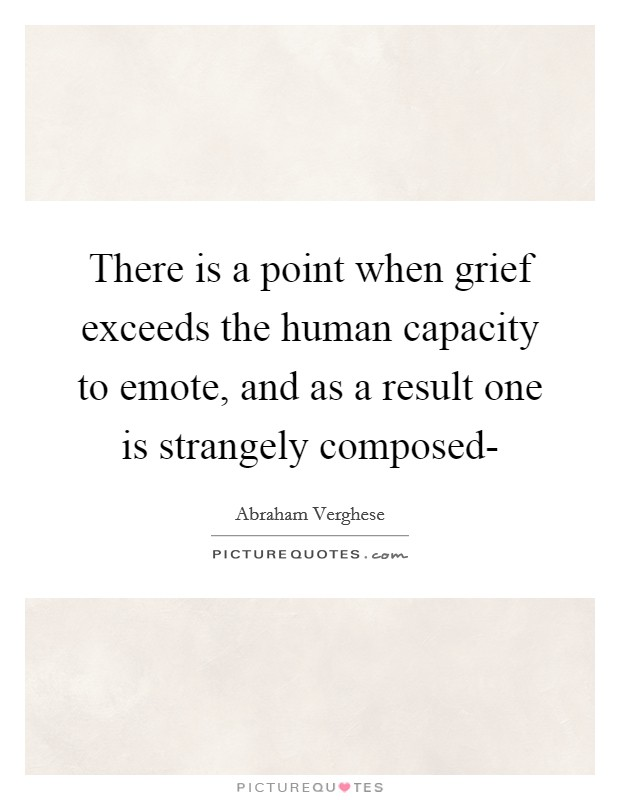 There is a point when grief exceeds the human capacity to emote, and as a result one is strangely composed- Picture Quote #1