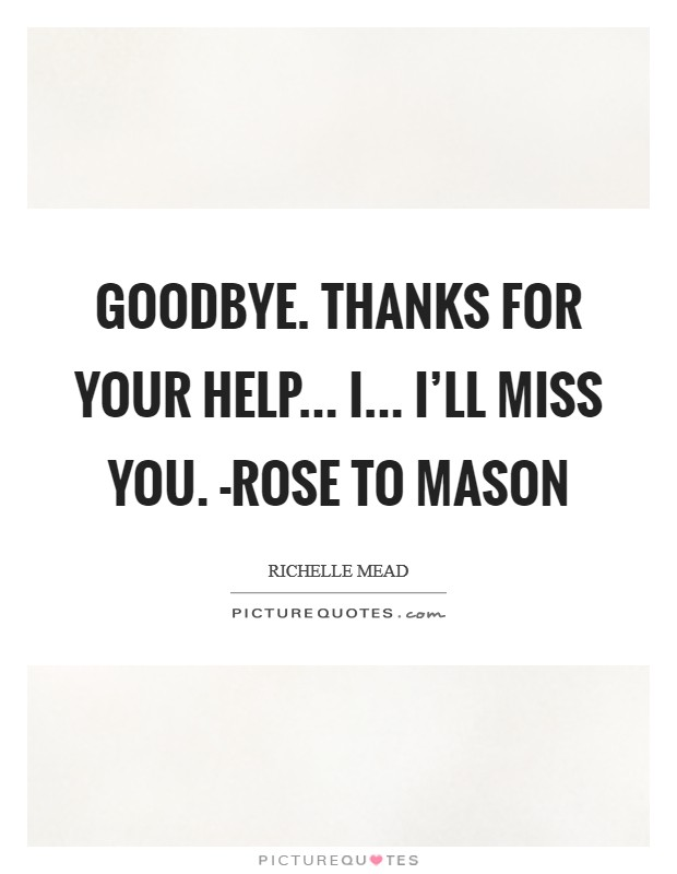 Goodbye. Thanks for your help... I... I\'ll miss you. -Rose ...