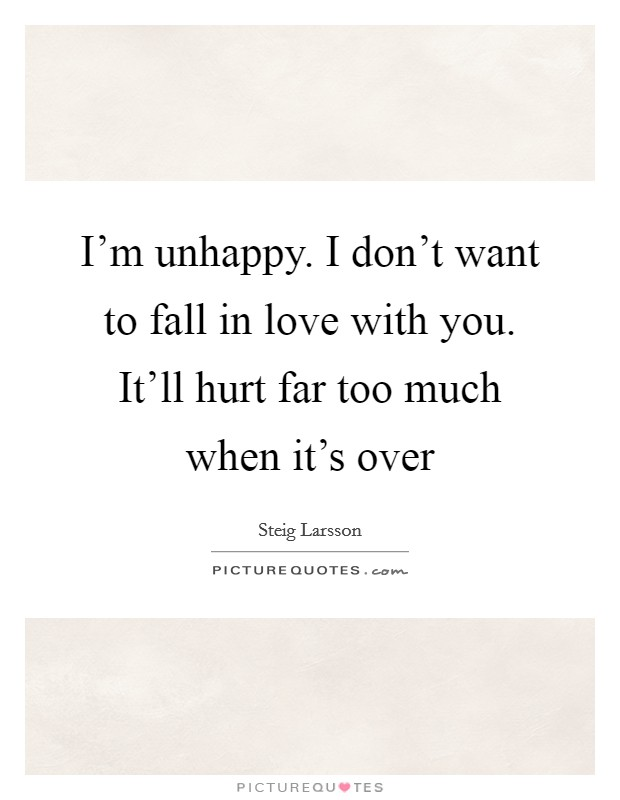 I'm unhappy. I don't want to fall in love with you. It'll hurt far too much when it's over Picture Quote #1