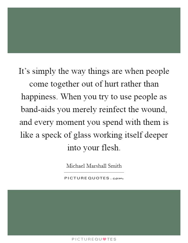 It's simply the way things are when people come together out of hurt rather than happiness. When you try to use people as band-aids you merely reinfect the wound, and every moment you spend with them is like a speck of glass working itself deeper into your flesh Picture Quote #1