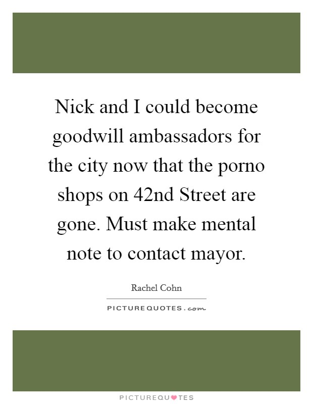 Nick and I could become goodwill ambassadors for the city now that the porno shops on 42nd Street are gone. Must make mental note to contact mayor Picture Quote #1