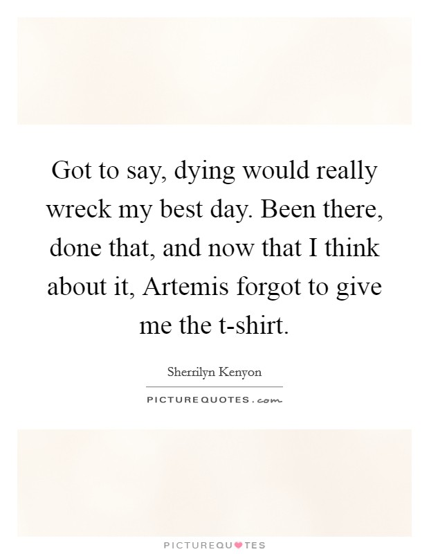 Got to say, dying would really wreck my best day. Been there, done that, and now that I think about it, Artemis forgot to give me the t-shirt Picture Quote #1
