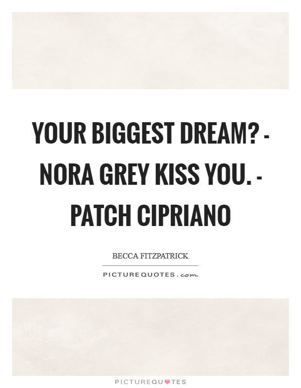 Your biggest dream? - Nora Grey Kiss you. - Patch Cipriano Picture Quote #1